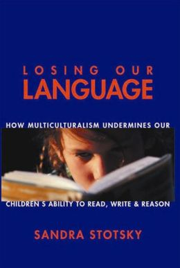 Losing Our Language: How Multiculturalism Undermines Our Children's Ability to Read, Write and Reason