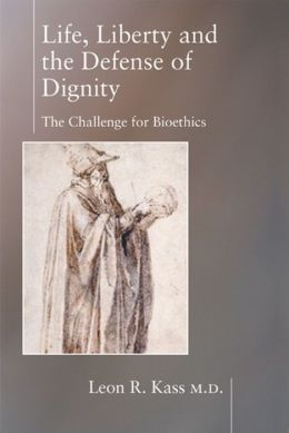 Life, Liberty, and Defense of Dignity: The Challenge for Bioethics