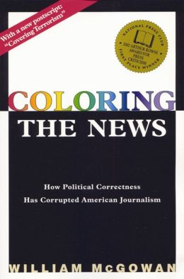 Coloring the News: How Political Correctness Has Corrupted American Journalism
