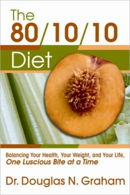 80/10/10 Diet: Balancing Your Health, Your Weight, and Your Life One Luscious Bite at a Time