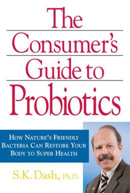 Consumer's Guide to Probiotics: How Nature's Friendly Bacteria Can Restore Your Body to Super Health