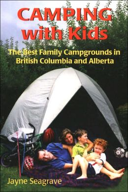 Camping with Kids: The Best Campgrounds in British Columbia and Alberta Jayne Seagrave
