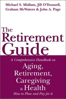 The Retirement Guide: A Comprehensive Handbook on Aging, Retirement, Caregiving and Health -- How to Plan and Pay for it