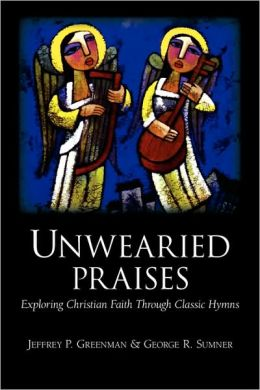 Unwearied Praises: Exploring Christian Faith through Classic Hymns
