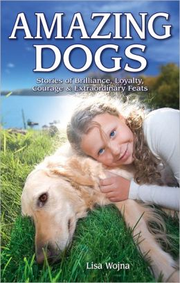 Amazing Dogs: Stories of Brilliance, Loyalty, Courage & Extraordinary Feats