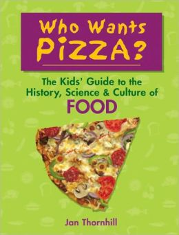 Who Wants Pizza?: The Kids' Guide to the History, Science and Culture of Food