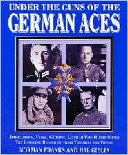 Under the Guns of the German Aces: Immelmann, Voss, Goring, Lothar Von Richthofen--the Complete Record of Their Victories and Victims