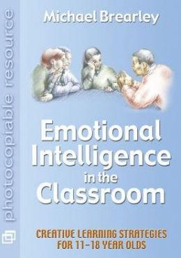 Emotional Intelligence in the Classroom: Creative Learning Strategies for 11-18 Year Olds