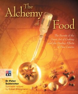 The Alchemy of Food: The Secrets of the Great Art of Cooking and the Healing Effects of Fine Cuisine