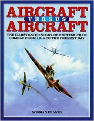 Aircraft vs. Aircraft: The Illustrated Story of Fighter Pilot Combat from 1914 to the Present Day