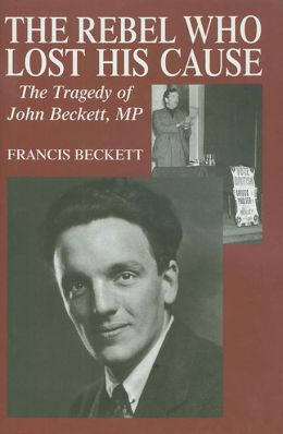 Rebel Who Lost His Cause: The Tragedy of John Beckett MP