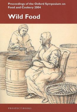 Wild Food: Proceedings on the Oxford Symposium on Food and Cookery 2004