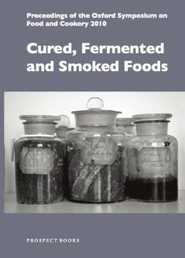 Cured, Fermented and Smoked Foods: Proceedings of the Oxford Symposium on Food and Cookery 2010