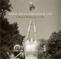 Bride Ideas and Frock-Ups: A Book of Wedding Tips and Slips