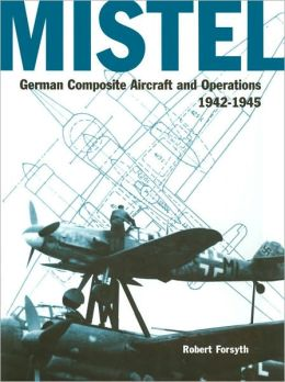 Mistel: German Composite Aircraft and Operations, 1942-1945
