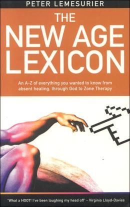 New Age Lexicon: A Tongue-in-Cheek Guide to Everything You Wanted (or Possibly Didn't Want) to know, from Absent Healing, through God, to Zone Therapy