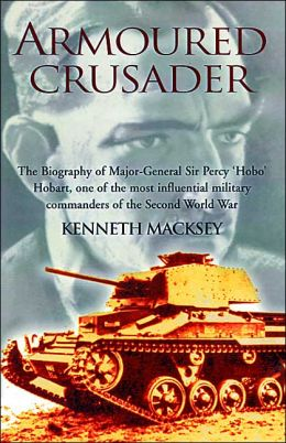 Armoured Crusader: The Biography of Major-General Sir Percy 'Hobo' Hobart, One of the Most Influential Military Commanders of the Second World War