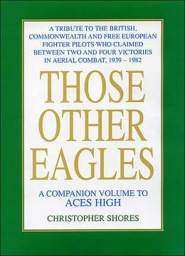 Those Other Eagles: A Tribute To The British, Commonwealth And Free European Fighter Pilots Who Claimed Between Two And Four Victories In Aerial Combat, 1939 ¿ 1982
