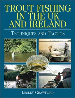 Trout Fishing in the UK and Ireland: Techniques and Tactics