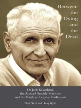 Between the Dying and the Dead : Dr. Jack Kevorkian, the Assisted Suicide Machine and the Battle to Legalise Euthanasia