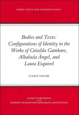 Bodies and Texts (MHRA Texts and Dissertations Series): Configurations of Identity in the Works of Griselda Gambaro, Albalucia Angel, and Laura Esquivel