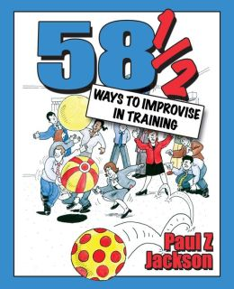 58 1/2 Ways to Improvise in Training: Improvisation Games and Activities for Workshops, Courses and