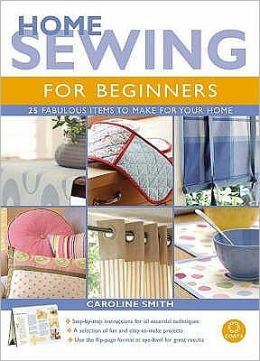 Home Sewing for Beginners : 25 Fabulous Items to Make for Your Home