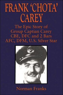 Frank 'Chota' Carey: The Epic Story of G/C Carey CBE, DFC and 2 Bars, AFC, DFM, US Silver Star