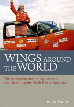 Wings around the World: The Exhilarating Story of One Woman¿s Voyage From the North Pole to Antarctica