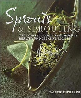 Sprouts and Sprouting : The Complete Guide with Seventy Healthy and Creative Recipes