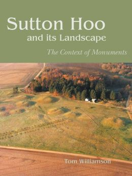 Sutton Hoo and Its Landscape: The Contexts of Monuments