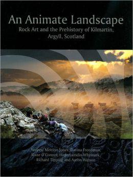 An Animate Landscape: Rock Art and the Prehistory of Kilmartin, Argyll, Scotland