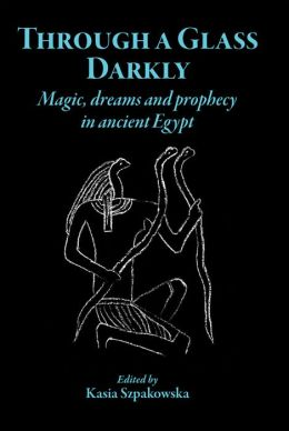 Through a Glass Darkly: Magic, Dreams and Prophecy in Ancient Egypt