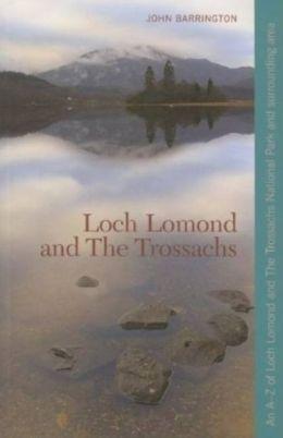 Loch Lomond and the Trossachs: An A-Z of Loch Lomond and the Trossachs National Park and Surrounding Area John Barrington