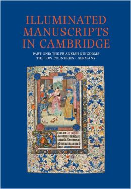 A Catalogue of Western Book Illumination in the Fitzwilliam Museum and the Cambridge Colleges. Part One: The Frankish Kingdoms, the Netherlands, Germany, Bohemia, Hungary and Austria