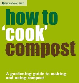 How to Cook Compost: The Gardening Gourmet's Guide