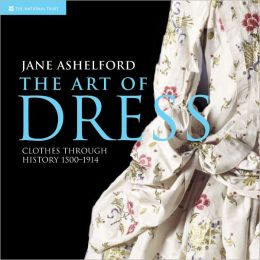 The Art of Dress: Clothes Through History 1500-1914