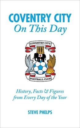 Coventry City On This Day: History, Facts & Figures from Every Day of the Year