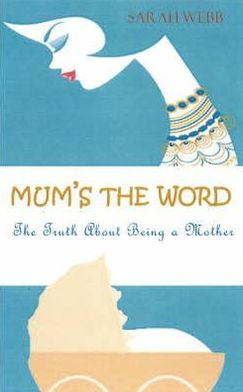 Mum's the Word: The Truth about Motherhood