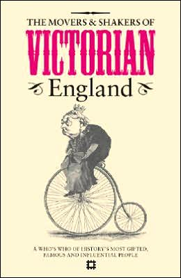 The Movers and Shakers of Victorian England: A Who's Who of History's Most Gifted, Famous and Influential People