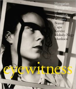 Eyewitness: Hungarian Photography in the Twentieth Century. Brassai, Capa, Kertesz, Moholy-Nagy, Munkacsi