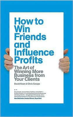 How to Win Friends and Influence Profits: The art of winning more business from your clients