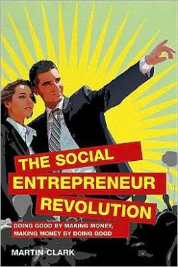 The Social Entrepreneur Revolution: Doing good by making money, making money by doing good