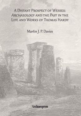 A Distant Prospect of Wessex: Archaeology and the Past in the Life and Works of Thomas Hardy
