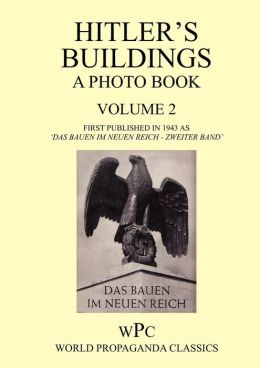 Hitler's Buildings - A Photo Book - Volume 2 - First Published in 1943 as 'Das Bauen Im Neuen Reich - Zweiter Band'