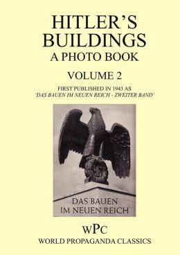 Hitler's Buildings - A Photo Book - Volume 2 - First Published in 1943 as 'Das Bauen Im Neuen Reich - Zweiter Band'