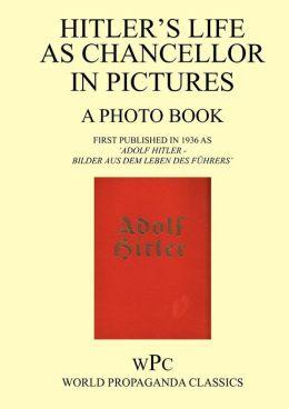 Hitler as Chancellor in Pictures - A Photo Book - First Published in 1936 as 'Adolf Hitler - Bilder Aus Dem Leben Des F Hrers'
