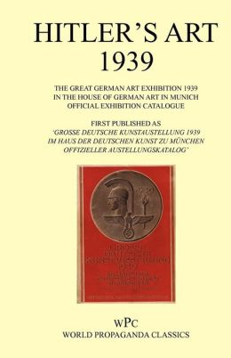 Hitler's Art 1939 - The Great German Art Exhibition 1939 - In the House of German Art in Munich - Official Exhibition Catalogue / First Published as '