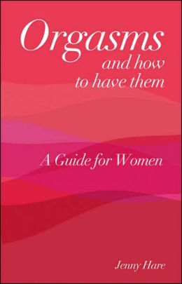 Orgasms and How to Have Them: A Guide for Women