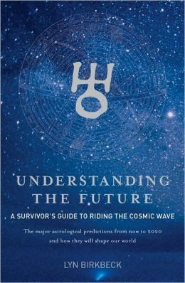 Understanding the Future: A survivor's guide to riding the cosmic wave - The Major astrological prediction s from now to 2020 and how they will shape our world